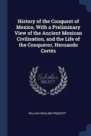 History of the Conquest of Mexico, with a Preliminary View of the Ancient Mexican Civilisation, and the Life of the Conqueror, Hernando Cort's by William Hickling Prescott