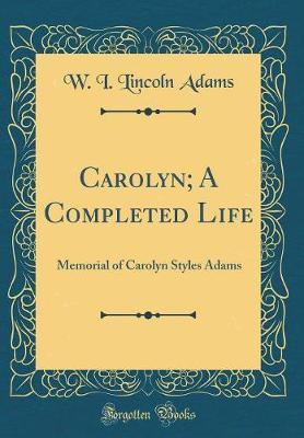 Carolyn; A Completed Life by W I Lincoln Adams
