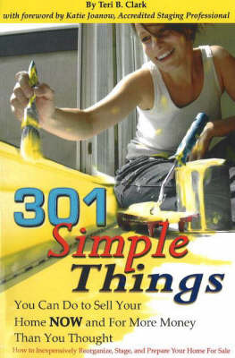 301 Simple Things You Can Do to Sell Your Home Now and for More Money Than You Thought: How to Inexpensively Reorganize, Stage and Prepare Your Home for Sale by Teri B Clark image