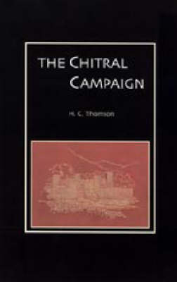 Chitral Campaign: a Narrative of Events in Chitral, Swat, and Bajour by H. C Thompson