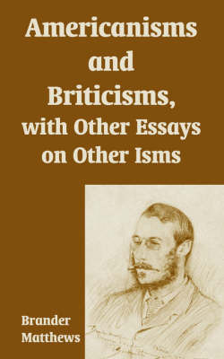 Americanisms and Briticisms, with Other Essays on Other Isms by Brander Matthews