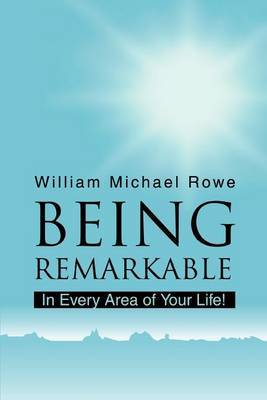 Being Remarkable: In Every Area of Your Life! by William Michael Rowe image