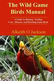 The Wild Game Birds Manual: A Guide to Raising, Feeding, Care, Diseases and Breeding Game Birds by Alkeith O Jackson