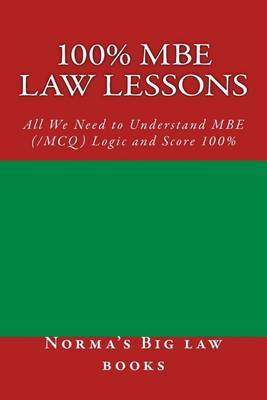 100% MBE Law Lessons: All We Need to Understand MBE (/McQ) Logic and Score 100% by Norma's Big Law Books