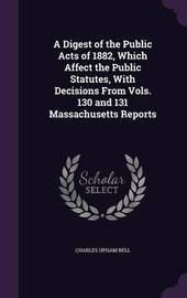 A Digest of the Public Acts of 1882, Which Affect the Public Statutes, with Decisions from Vols. 130 and 131 Massachusetts Reports by Charles Upham Bell image