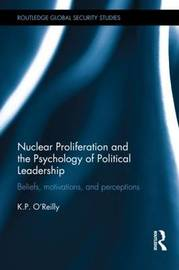 Nuclear Proliferation and the Psychology of Political Leadership by Kelly P. O'Reilly