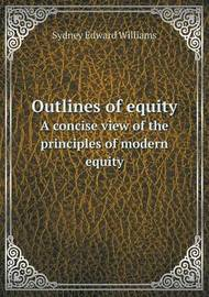 Outlines of Equity a Concise View of the Principles of Modern Equity by Sydney Edward Williams