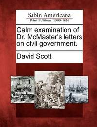 Calm Examination of Dr. McMaster's Letters on Civil Government. by David Scott