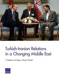 Turkish-Iranian Relations in a Changing Middle East by F.Stephen Larrabee