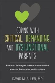 Coping with Critical, Demanding, and Dysfunctional Parents by David M. Allen
