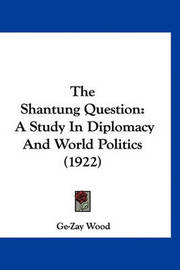The Shantung Question: A Study in Diplomacy and World Politics (1922) by Ge-Zay Wood