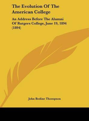 The Evolution of the American College: An Address Before the Alumni of Rutgers College, June 19, 1894 (1894) by John Bodine Thompson image