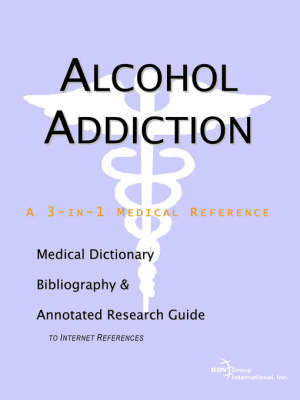 Alcohol Addiction - A Medical Dictionary, Bibliography, and Annotated Research Guide to Internet References by ICON Health Publications