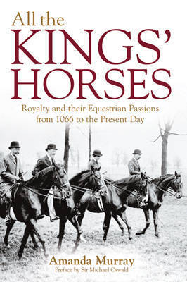 All the King's Horses: A Celebration of Royal Horses from 1066 to the Present Day by Amanda Murray