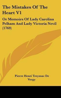 The Mistakes of the Heart V1: Or Memoirs of Lady Carolina Pelham and Lady Victoria Nevil (1769)