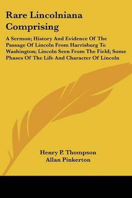 Rare Lincolniana Comprising: A Sermon; History and Evidence of the Passage of Lincoln from Harrisburg to Washington; Lincoln Seen from the Field; Some Phases of the Life and Character of Lincoln by Allan Pinkerton
