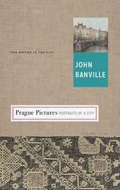 Prague Pictures by John Banville