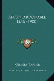 An Unpardonable Liar (1900) an Unpardonable Liar (1900) by Gilbert Parker