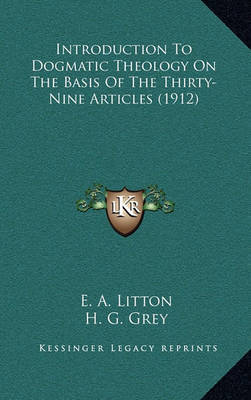 Introduction to Dogmatic Theology on the Basis of the Thirty-Nine Articles (1912) by E. A. Litton