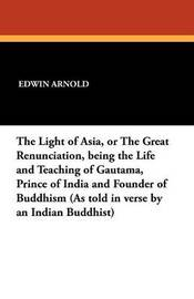 The Light of Asia, or the Great Renunciation, Being the Life and Teaching of Gautama, Prince of India and Founder of Buddhism (as Told in Verse by an by Edwin Arnold
