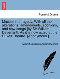 Macbeth; A Tragedy. with All the Alterations, Amendments, Additions, and New Songs [By Sir William Davenant]. as It Is Now Acted at the Dukes Theatre. [Anonymous.] by William Shakespeare