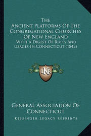 The Ancient Platforms of the Congregational Churches of New England: With a Digest of Rules and Usages in Connecticut (1842) by General Association of Connecticut