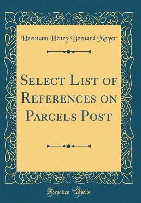 Select List of References on Parcels Post (Classic Reprint) by Hermann Henry Bernard Meyer