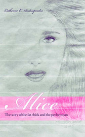 Alice: The Story of the Fat Chick and the Perfect Man by Catherine E Andriopoulos