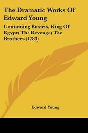 The Dramatic Works Of Edward Young: Containing Busiris, King Of Egypt; The Revenge; The Brothers (1783) by Edward Young