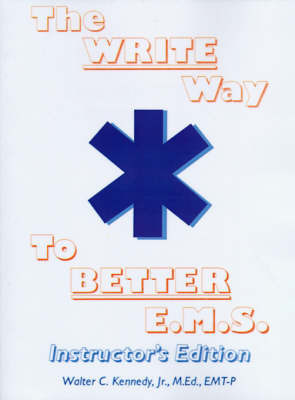 The Write Way to Better E.M.S., Instructor: How to Organize, Write & Give Better E.M.S. Reports by Walter C Kennedy, Jr, M.Ed.