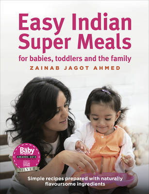 Easy Indian Super Meals for babies, toddlers and the family by Zainab Jagot Ahmed