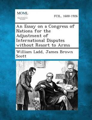 An Essay on a Congress of Nations for the Adjustment of International Disputes Without Resort to Arms by William Ladd image