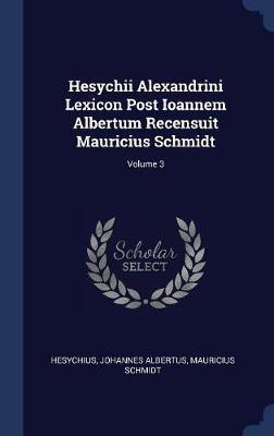 Hesychii Alexandrini Lexicon Post Ioannem Albertum Recensuit Mauricius Schmidt; Volume 3 by Johannes Albertus