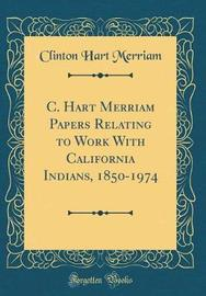C. Hart Merriam Papers Relating to Work with California Indians, 1850-1974 (Classic Reprint) by Clinton Hart Merriam image