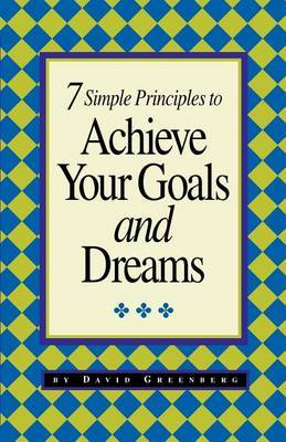 7 Simple Principles to Achieve Your Goals and Dreams by David Greenberg