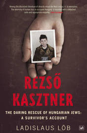 Rezso Kasztner: The Daring Rescue of Hungarian Jews - A Survivor's Account by Ladislaus Lob