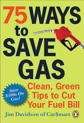 75 Ways to Save Gas: Clean, Green Tips to Cut Your Fuel Bill by Jim Davidson image