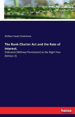 The Bank-Charter ACT and the Rate of Interest. by William Ewart Gladstone