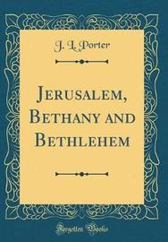 Jerusalem, Bethany and Bethlehem (Classic Reprint) by J.L. Porter image