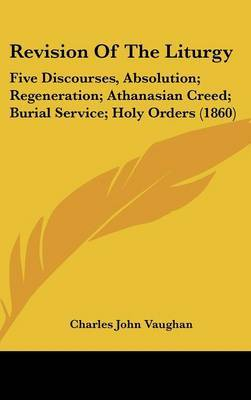 Revision Of The Liturgy: Five Discourses, Absolution; Regeneration; Athanasian Creed; Burial Service; Holy Orders (1860) by Charles John Vaughan image