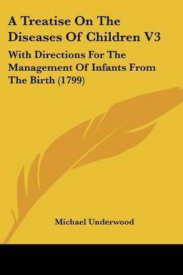 A Treatise On The Diseases Of Children V3: With Directions For The Management Of Infants From The Birth (1799) by Michael Underwood