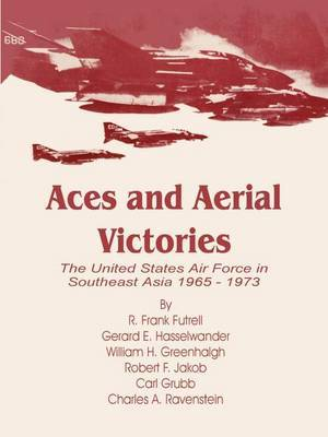 Aces and Aerial Victories: The United States Air Force in Southeast Asia 1965 - 1973 by R. Frank Futrell