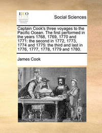 Captain Cook's Three Voyages to the Pacific Ocean. the First Performed in the Years 1768, 1769, 1770 and 1771 by Cook