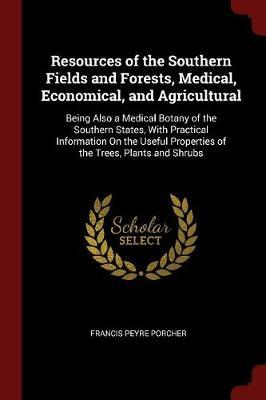 Resources of the Southern Fields and Forests, Medical, Economical, and Agricultural by Francis Peyre Porcher