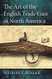 The Art of the English Trade Gun in North America by Nathan E. Bender