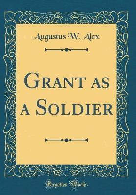 Grant as a Soldier (Classic Reprint) by Augustus W Alex