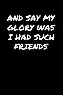And Say My Glory Was I Had Such Friends� by Standard Booklets