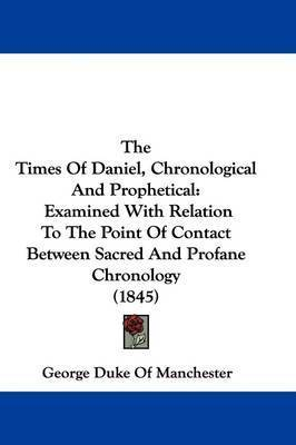 The Times Of Daniel, Chronological And Prophetical: Examined With Relation To The Point Of Contact Between Sacred And Profane Chronology (1845) by George Duke of Manchester