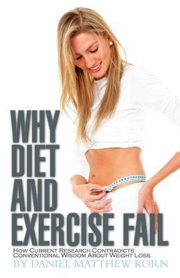 Why Diet and Exercise Fail: How Current Research Contradicts Conventional Wisdom about Weight Loss by Daniel Matthew Korn