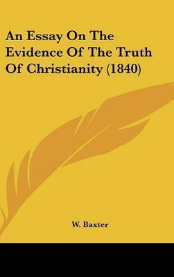 An Essay On The Evidence Of The Truth Of Christianity (1840) by W Baxter